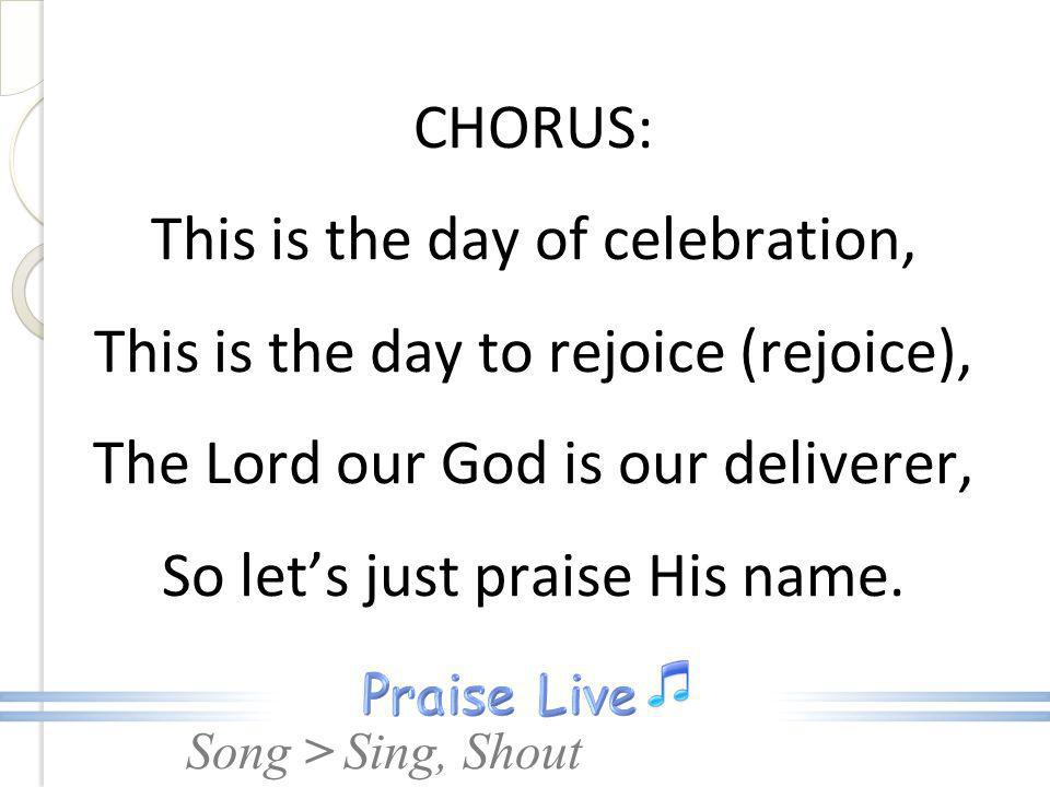 Song > CHORUS: This is the day of celebration, This is the day to rejoice (rejoice), The Lord our God is our deliverer, So lets just praise His name.