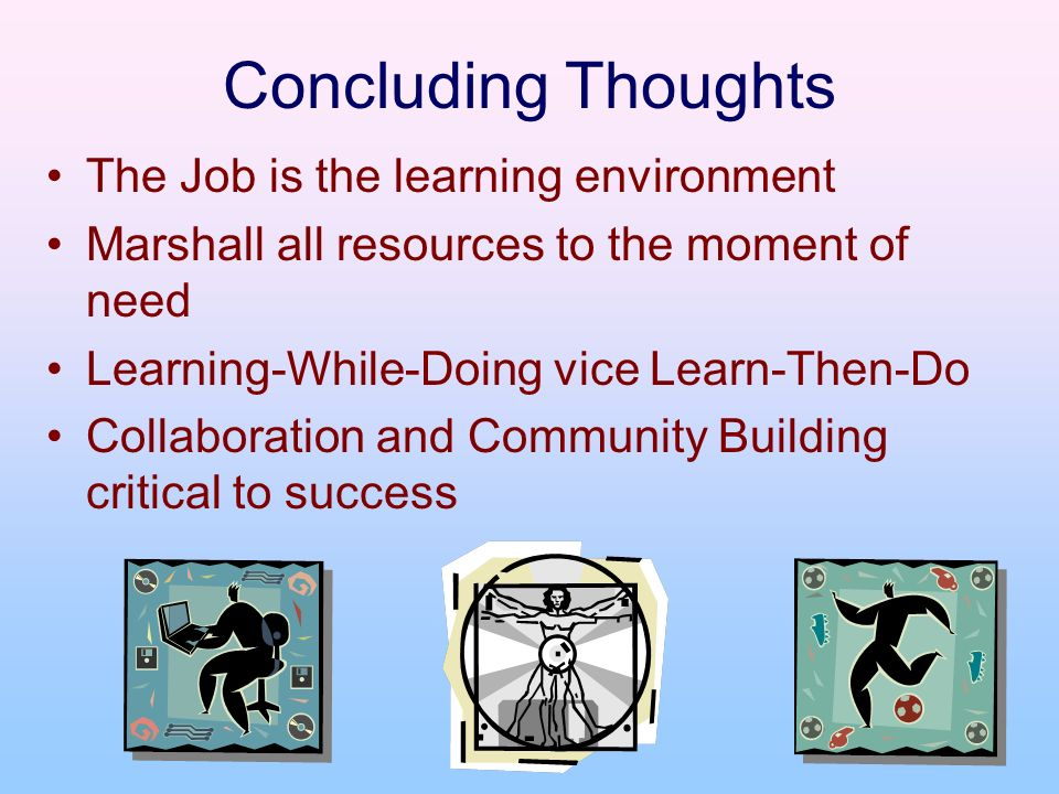 Concluding Thoughts The Job is the learning environment Marshall all resources to the moment of need Learning-While-Doing vice Learn-Then-Do Collabora