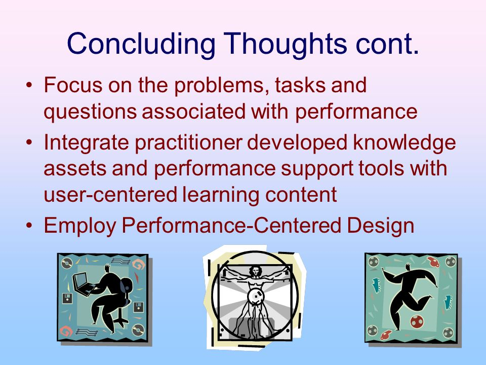 Concluding Thoughts cont. Focus on the problems, tasks and questions associated with performance Integrate practitioner developed knowledge assets and