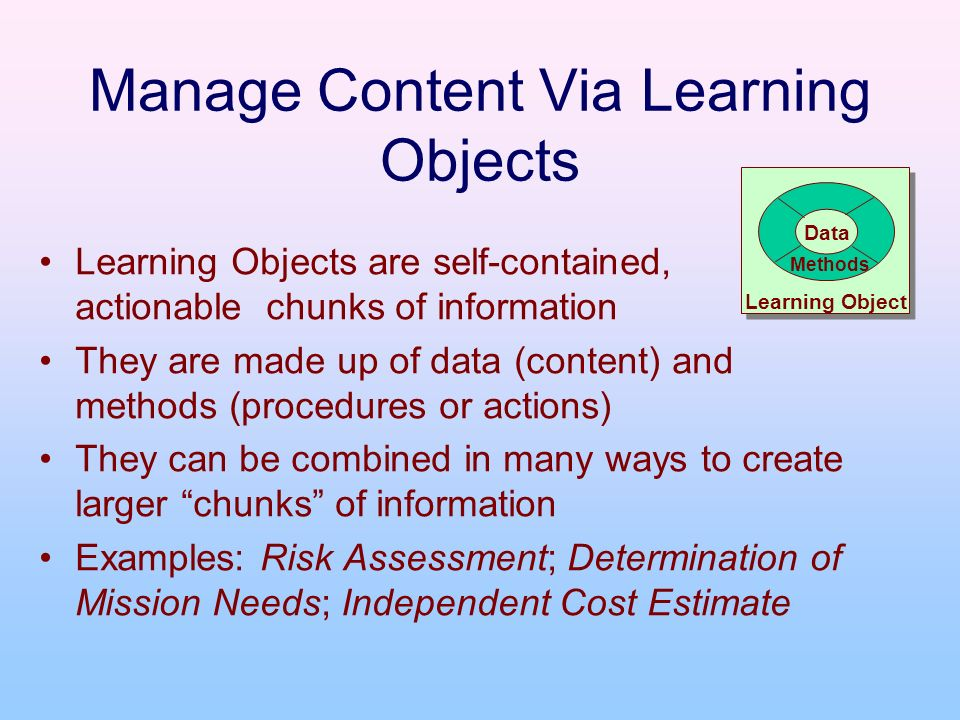 Manage Content Via Learning Objects Learning Objects are self-contained, actionable chunks of information They are made up of data (content) and metho