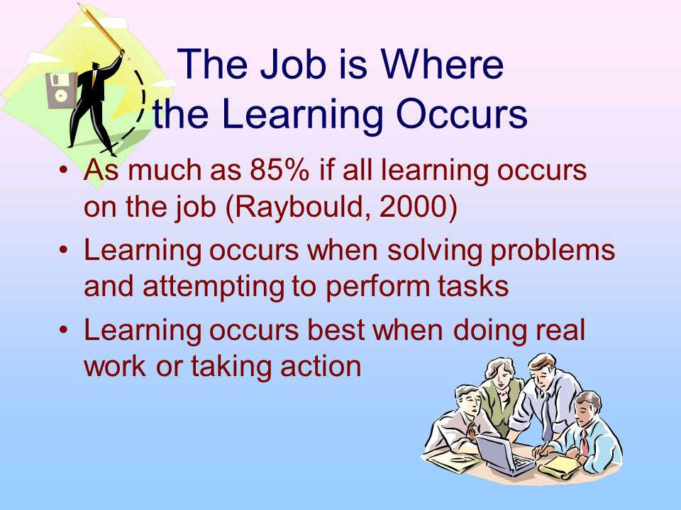 The Job is Where the Learning Occurs As much as 85% if all learning occurs on the job (Raybould, 2000) Learning occurs when solving problems and attem