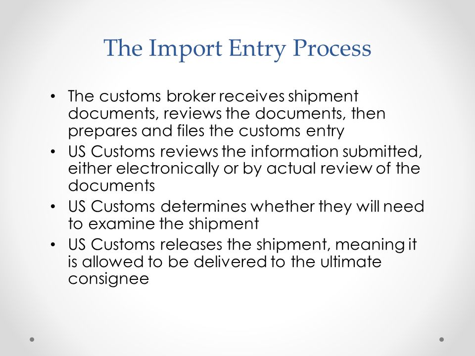 The Import Entry Process The customs broker receives shipment documents, reviews the documents, then prepares and files the customs entry US Customs r