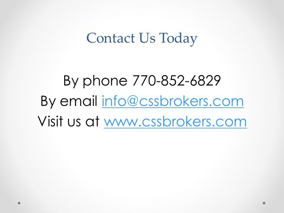 Contact Us Today By phone 770-852-6829 By email info@cssbrokers.cominfo@cssbrokers.com Visit us at www.cssbrokers.comwww.cssbrokers.com