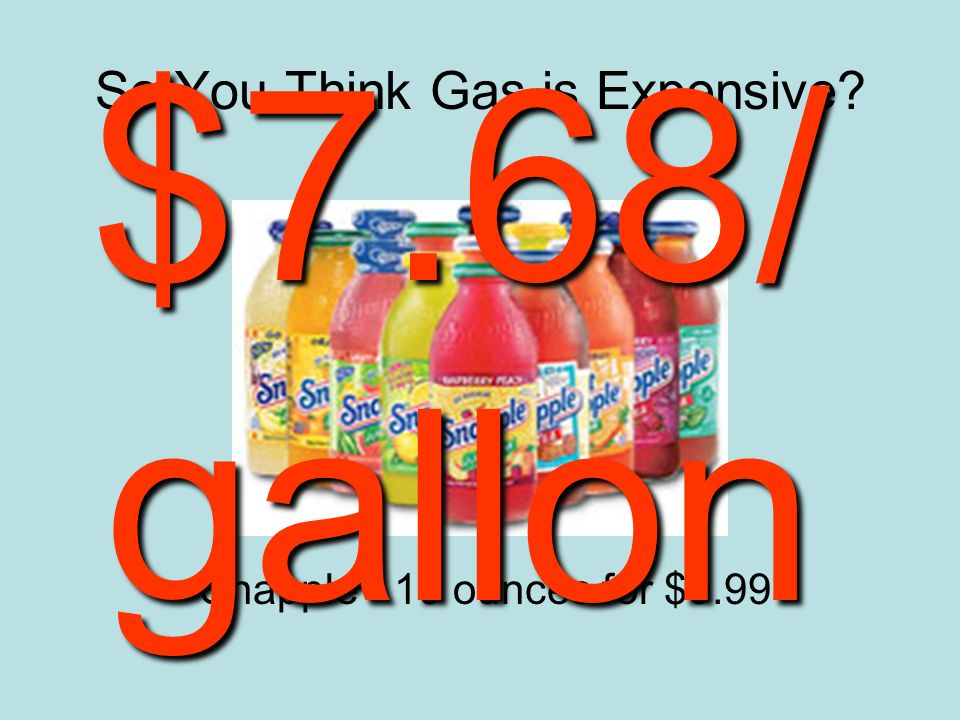So You Think Gas is Expensive Snapple - 16 ounces for $0.99 $7.68/ gallon
