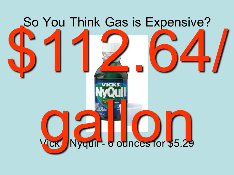 So You Think Gas is Expensive Vicks Nyquil - 6 ounces for $5.29 $112.64/ gallon