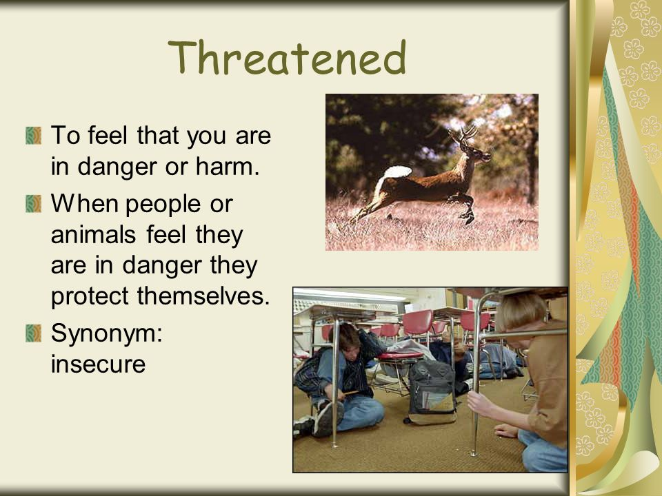 Threatened To feel that you are in danger or harm. When people or animals feel they are in danger they protect themselves. Synonym: insecure