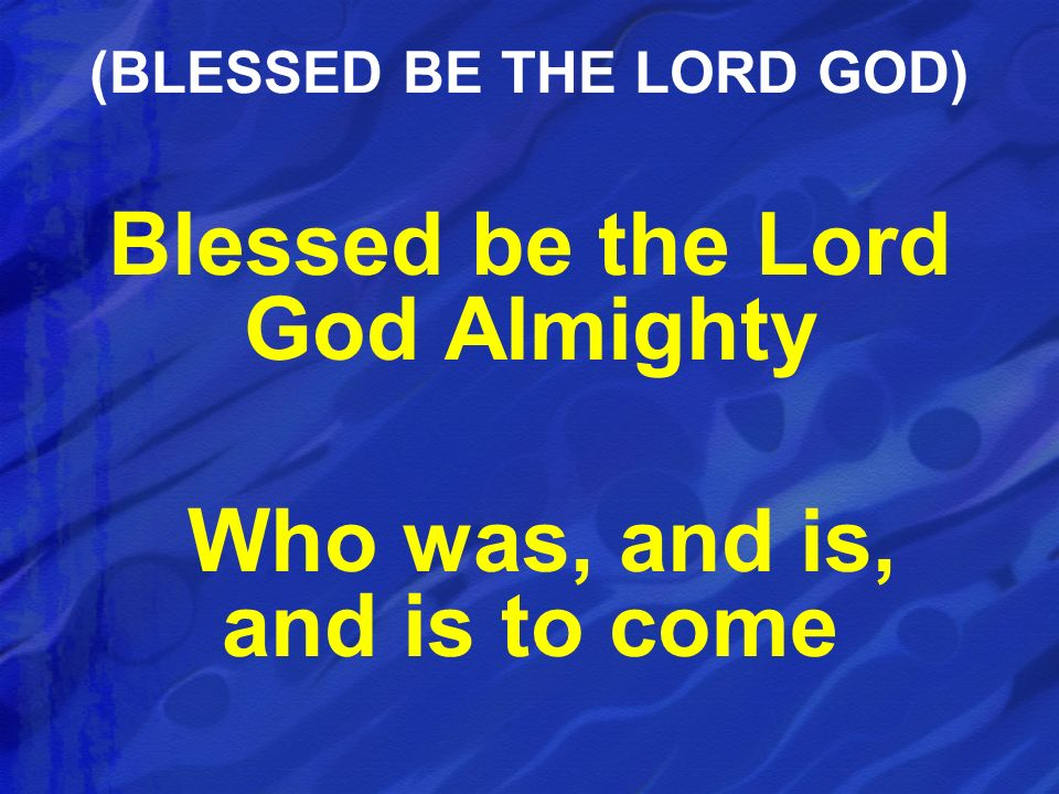 Blessed be the Lord God Almighty Who was, and is, and is to come (BLESSED BE THE LORD GOD)