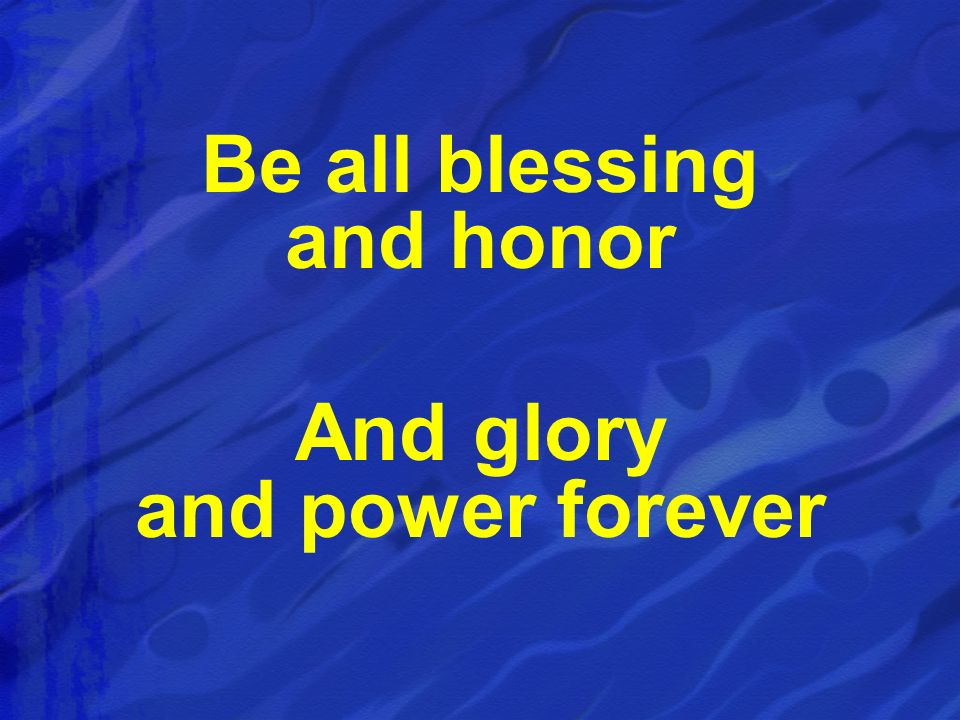Be all blessing and honor And glory and power forever
