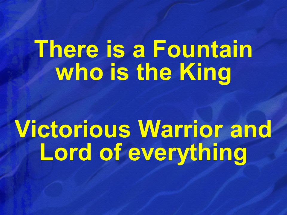 There is a Fountain who is the King Victorious Warrior and Lord of everything
