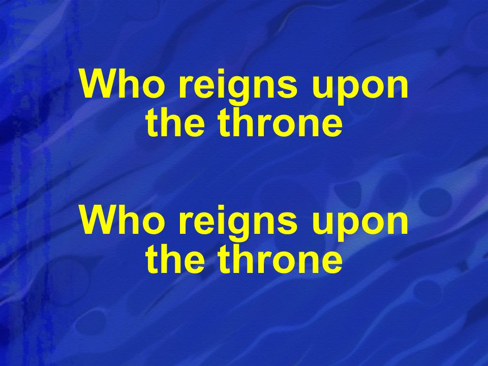 Who reigns upon the throne