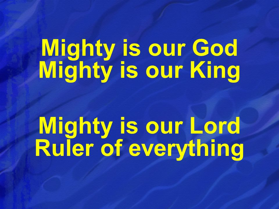 Mighty is our God Mighty is our King Mighty is our Lord Ruler of everything