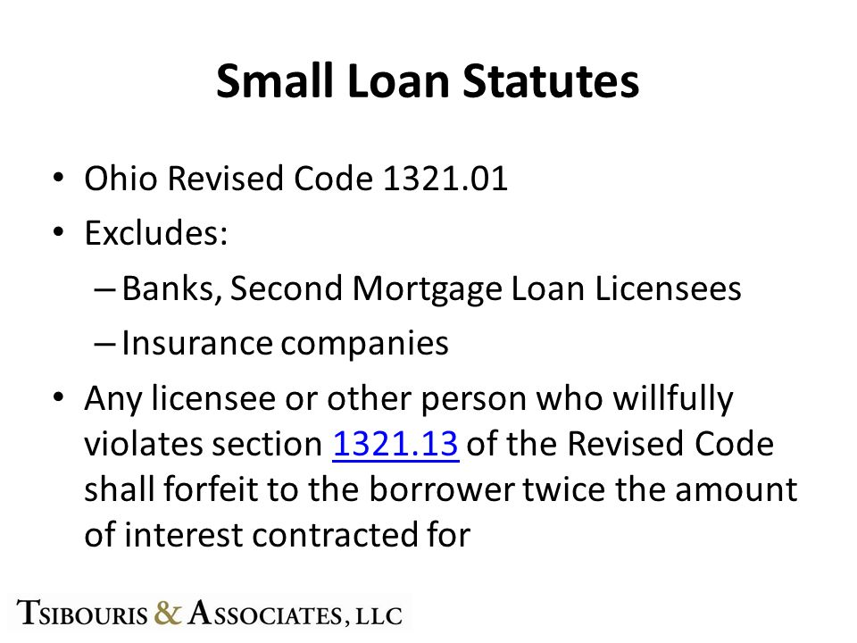 Small Loan Statutes Ohio Revised Code 1321.01 Excludes: – Banks, Second Mortgage Loan Licensees – Insurance companies Any licensee or other person who