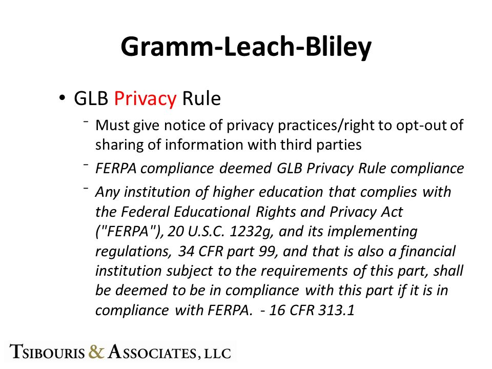 Gramm-Leach-Bliley GLB Privacy Rule Must give notice of privacy practices/right to opt-out of sharing of information with third parties FERPA complian