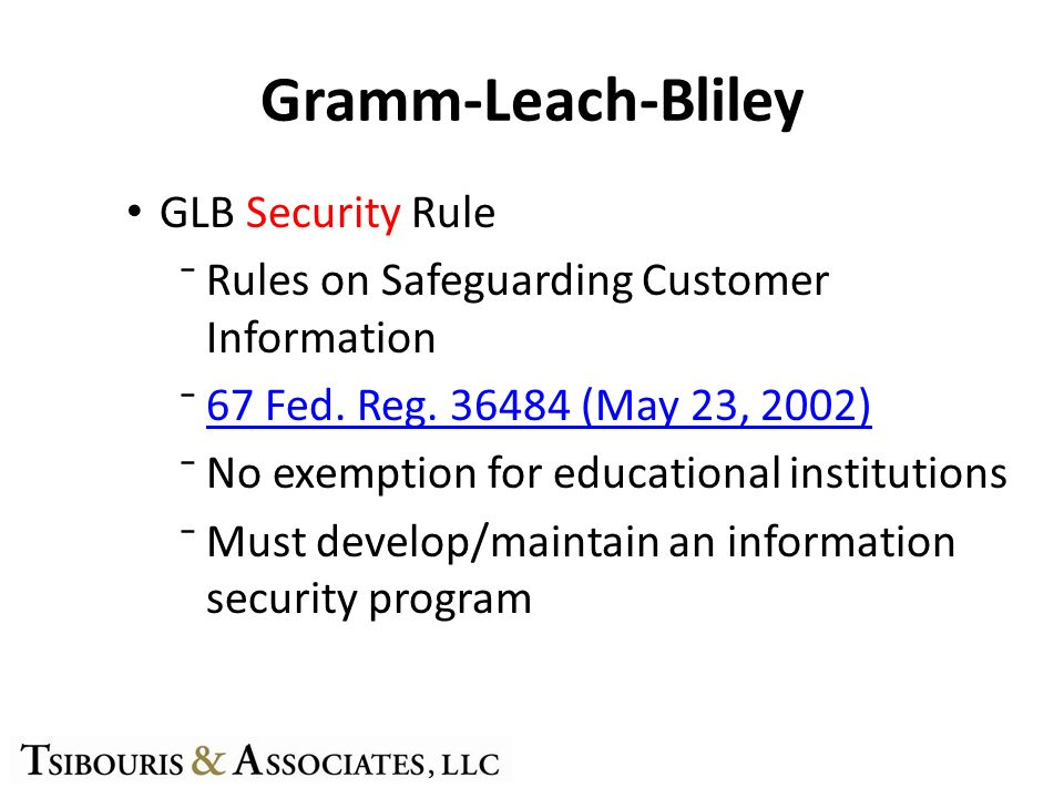Gramm-Leach-Bliley GLB Security Rule Rules on Safeguarding Customer Information 67 Fed. Reg. 36484 (May 23, 2002) No exemption for educational institu