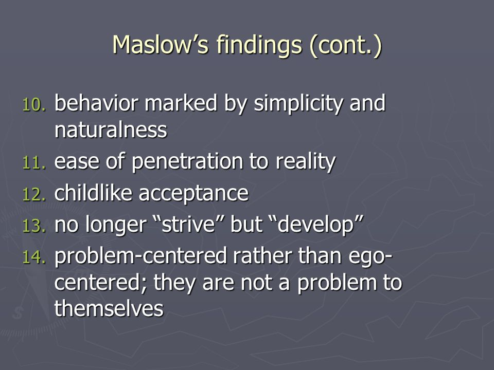 Maslows findings (cont.) 10. behavior marked by simplicity and naturalness 11.