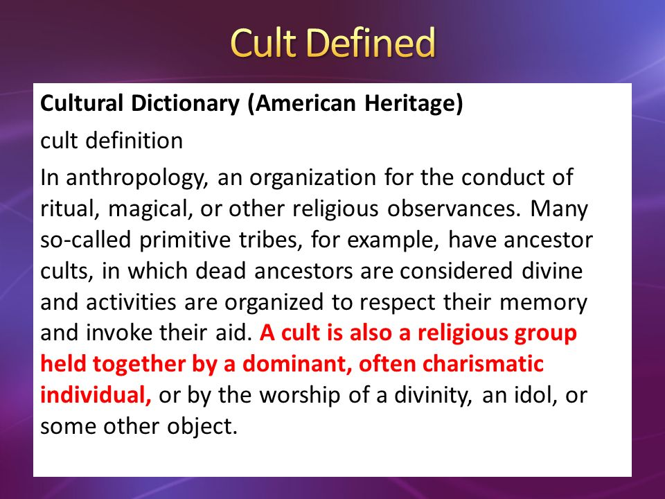 Cultural Dictionary (American Heritage) cult definition In anthropology, an organization for the conduct of ritual, magical, or other religious observances.