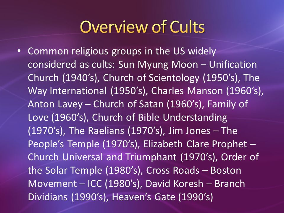 Common religious groups in the US widely considered as cults: Sun Myung Moon – Unification Church (1940s), Church of Scientology (1950s), The Way International (1950s), Charles Manson (1960s), Anton Lavey – Church of Satan (1960s), Family of Love (1960s), Church of Bible Understanding (1970s), The Raelians (1970s), Jim Jones – The Peoples Temple (1970s), Elizabeth Clare Prophet – Church Universal and Triumphant (1970s), Order of the Solar Temple (1980s), Cross Roads – Boston Movement – ICC (1980s), David Koresh – Branch Dividians (1990s), Heavens Gate (1990s)