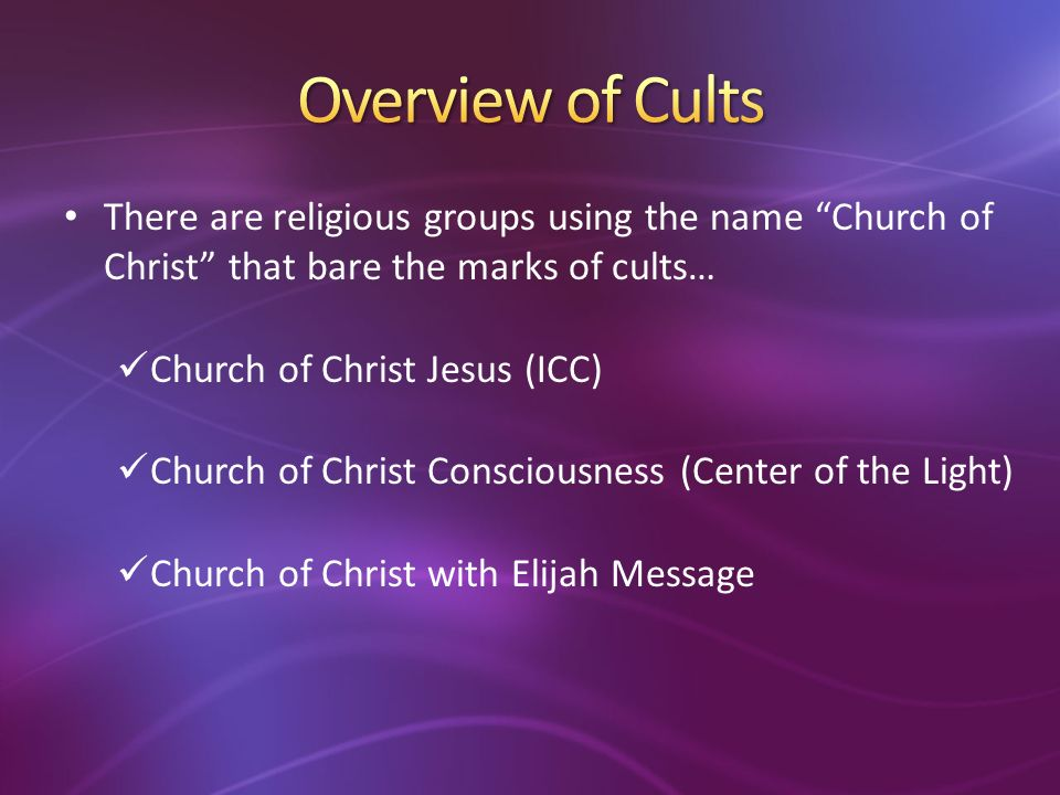 There are religious groups using the name Church of Christ that bare the marks of cults… Church of Christ Jesus (ICC) Church of Christ Consciousness (Center of the Light) Church of Christ with Elijah Message