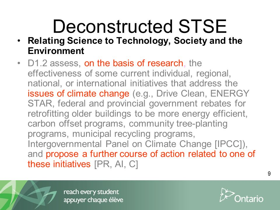 9 Deconstructed STSE Relating Science to Technology, Society and the Environment D1.2 assess, on the basis of research, the effectiveness of some current individual, regional, national, or international initiatives that address the issues of climate change (e.g., Drive Clean, ENERGY STAR, federal and provincial government rebates for retrofitting older buildings to be more energy efficient, carbon offset programs, community tree-planting programs, municipal recycling programs, Intergovernmental Panel on Climate Change [IPCC]), and propose a further course of action related to one of these initiatives [PR, AI, C]