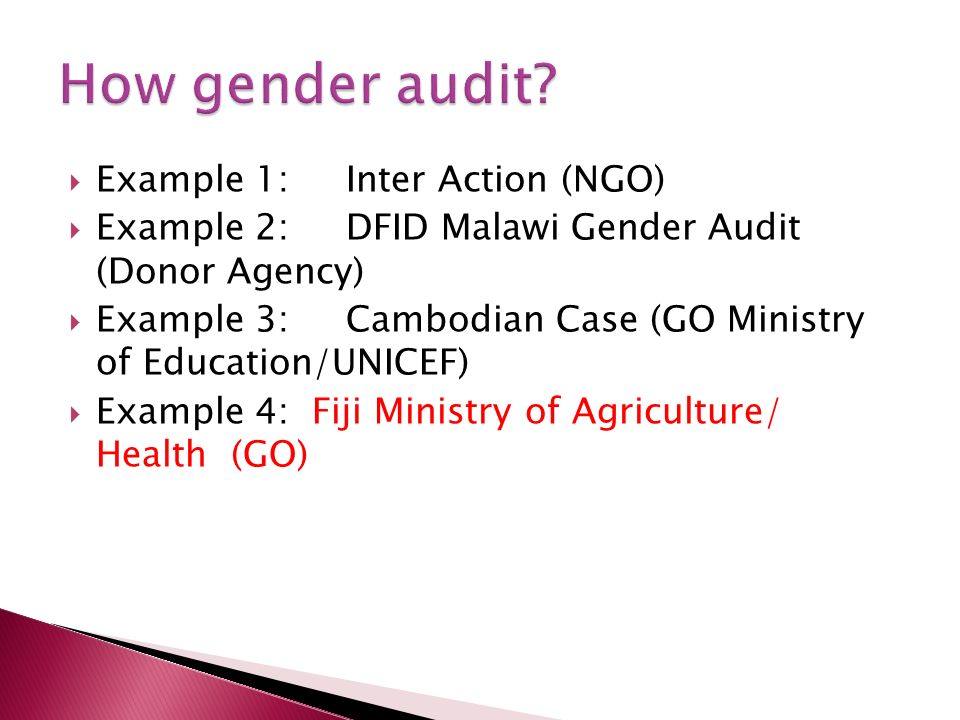 Example 1: Inter Action (NGO) Example 2:DFID Malawi Gender Audit (Donor Agency) Example 3:Cambodian Case (GO Ministry of Education/UNICEF) Example 4: Fiji Ministry of Agriculture/ Health (GO)