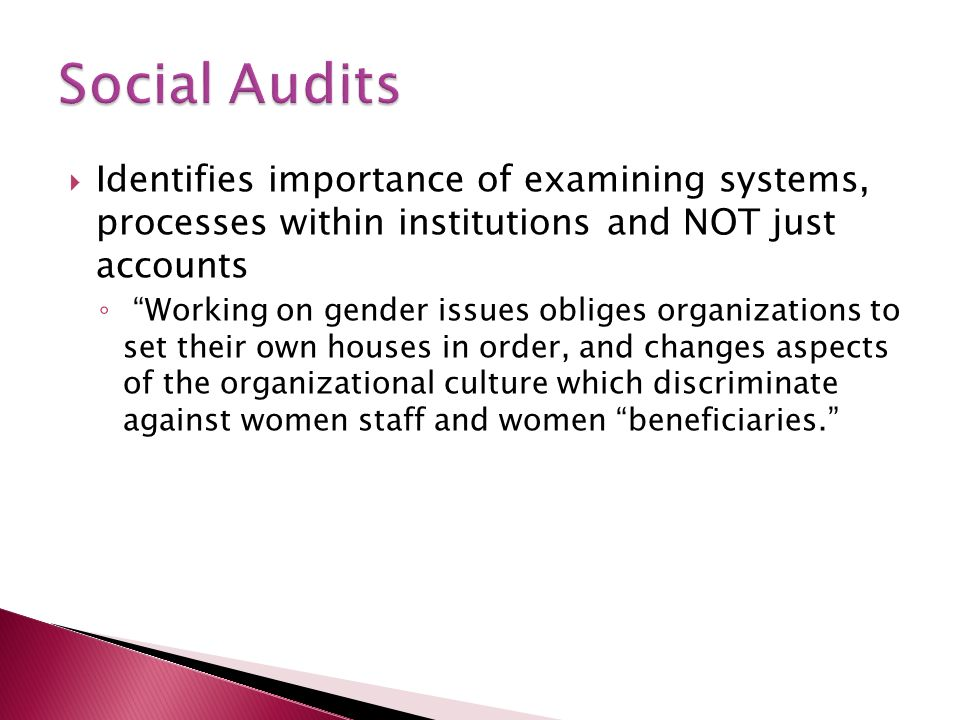 Identifies importance of examining systems, processes within institutions and NOT just accounts Working on gender issues obliges organizations to set their own houses in order, and changes aspects of the organizational culture which discriminate against women staff and women beneficiaries.