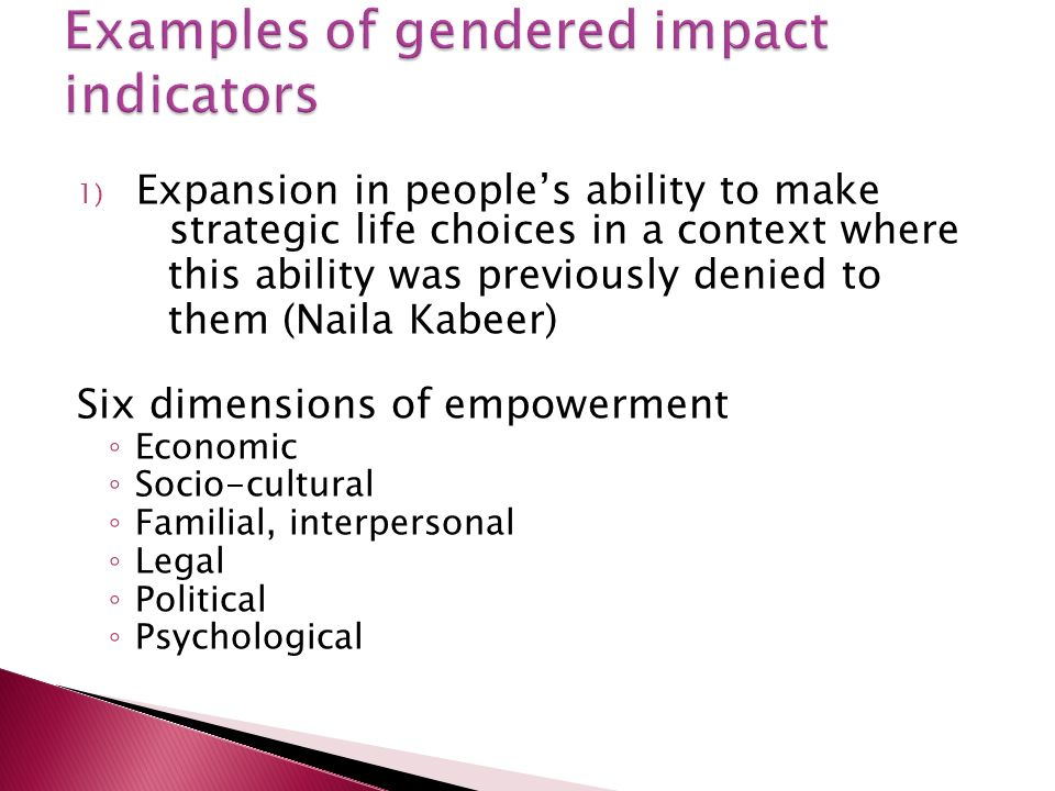 1) Expansion in peoples ability to make strategic life choices in a context where this ability was previously denied to them (Naila Kabeer) Six dimensions of empowerment Economic Socio-cultural Familial, interpersonal Legal Political Psychological