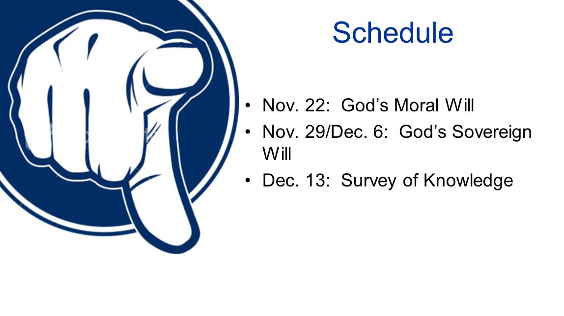 Schedule Nov. 22: Gods Moral Will Nov. 29/Dec. 6: Gods Sovereign Will Dec. 13: Survey of Knowledge