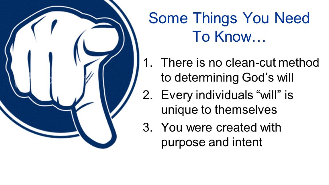 Some Things You Need To Know… 1.There is no clean-cut method to determining Gods will 2.Every individuals will is unique to themselves 3.You were crea