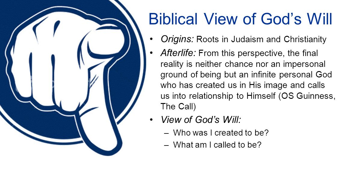 Biblical View of Gods Will Origins: Roots in Judaism and Christianity Afterlife: From this perspective, the final reality is neither chance nor an impersonal ground of being but an infinite personal God who has created us in His image and calls us into relationship to Himself (OS Guinness, The Call) View of Gods Will: –Who was I created to be.