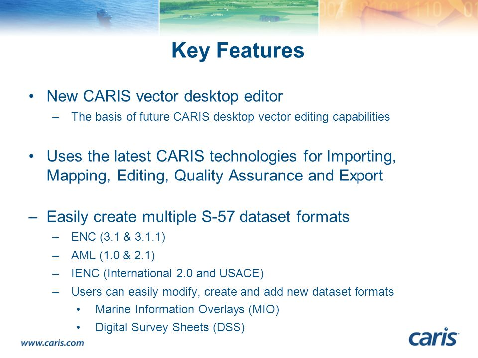 Key Features New CARIS vector desktop editor –The basis of future CARIS desktop vector editing capabilities Uses the latest CARIS technologies for Imp