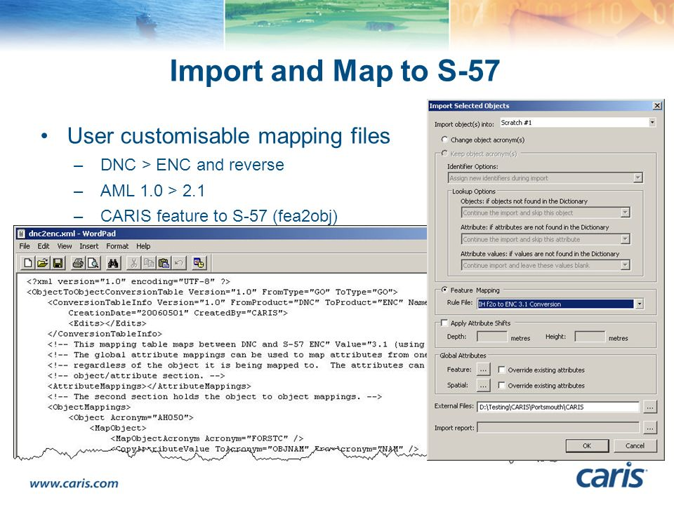Import and Map to S-57 User customisable mapping files –DNC > ENC and reverse –AML 1.0 > 2.1 –CARIS feature to S-57 (fea2obj)
