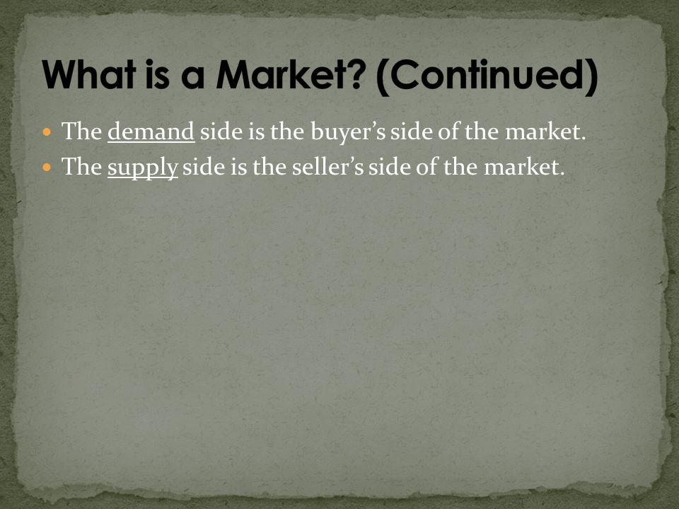 The demand side is the buyers side of the market. The supply side is the sellers side of the market.