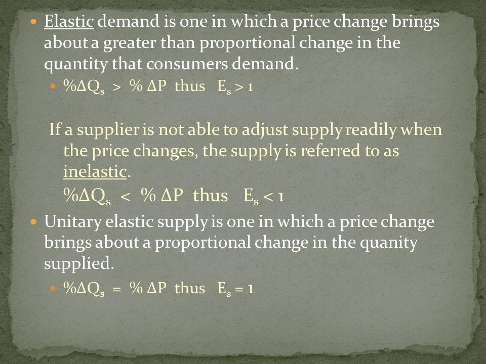 Elastic demand is one in which a price change brings about a greater than proportional change in the quantity that consumers demand. %ΔQ s > % ΔP thus