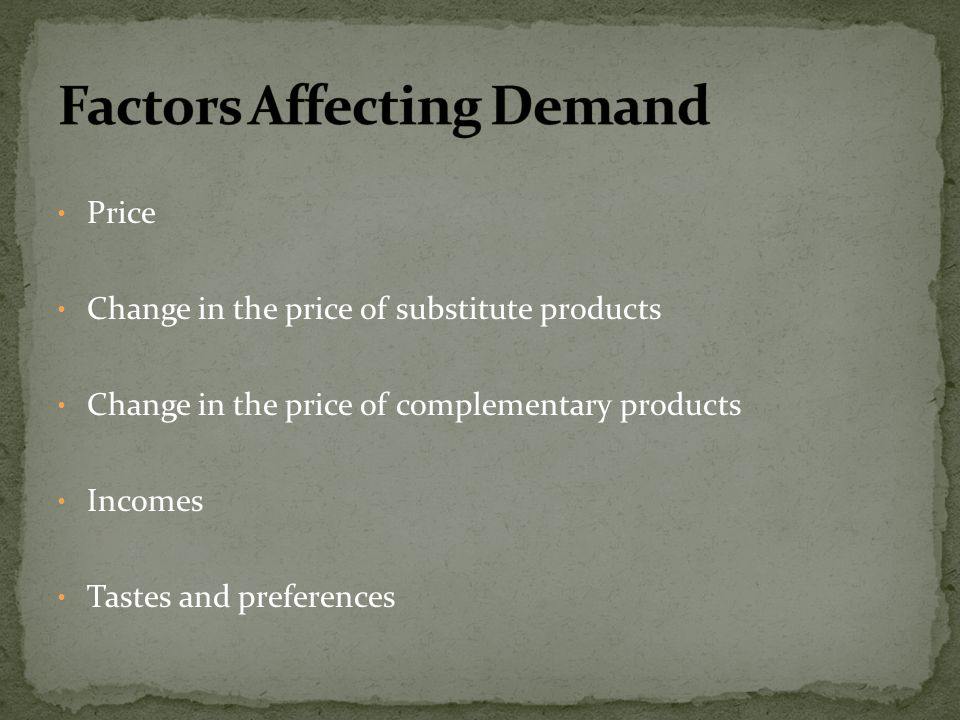 Price Change in the price of substitute products Change in the price of complementary products Incomes Tastes and preferences