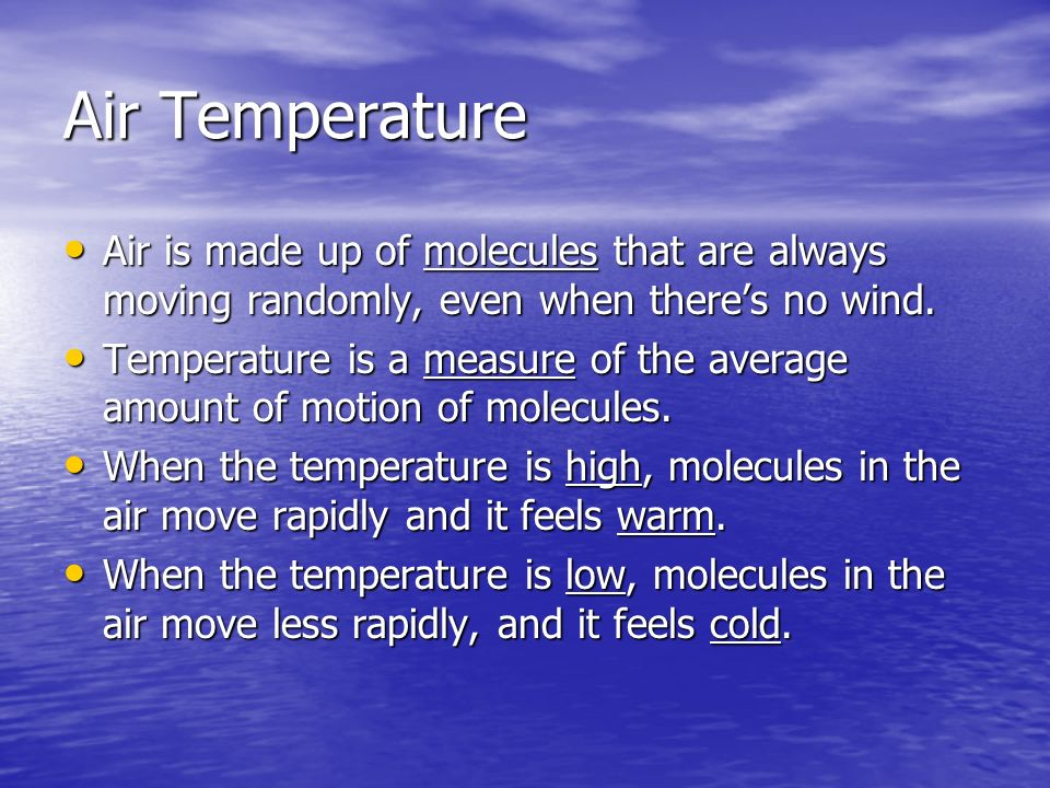 Air Temperature Air is made up of molecules that are always moving randomly, even when theres no wind. Air is made up of molecules that are always mov