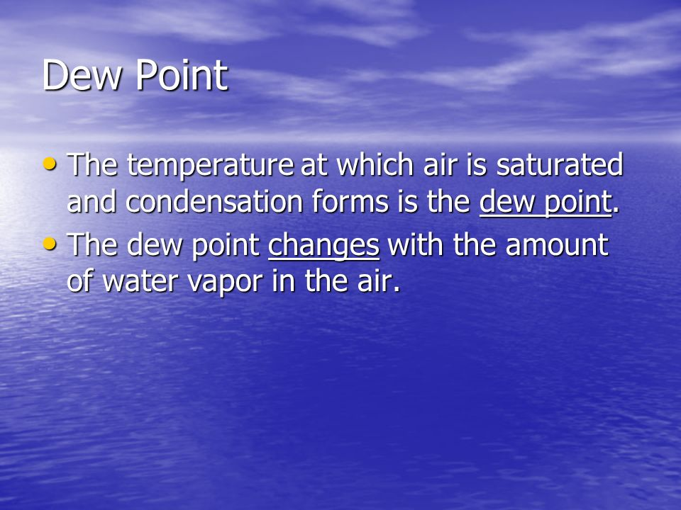 Dew Point The temperature at which air is saturated and condensation forms is the dew point. The temperature at which air is saturated and condensatio