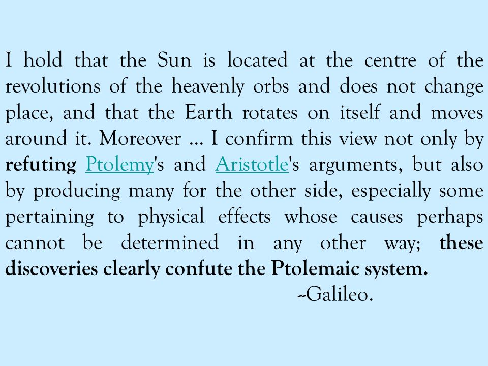 I hold that the Sun is located at the centre of the revolutions of the heavenly orbs and does not change place, and that the Earth rotates on itself and moves around it.