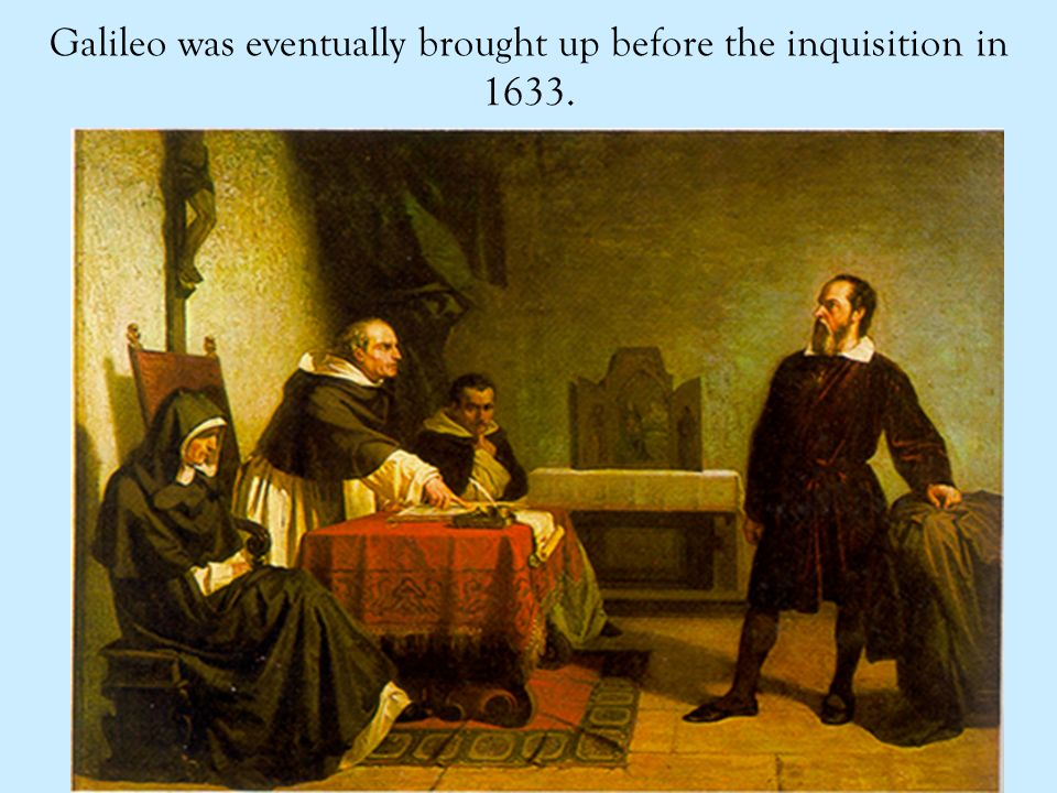 Galileo was eventually brought up before the inquisition in 1633.