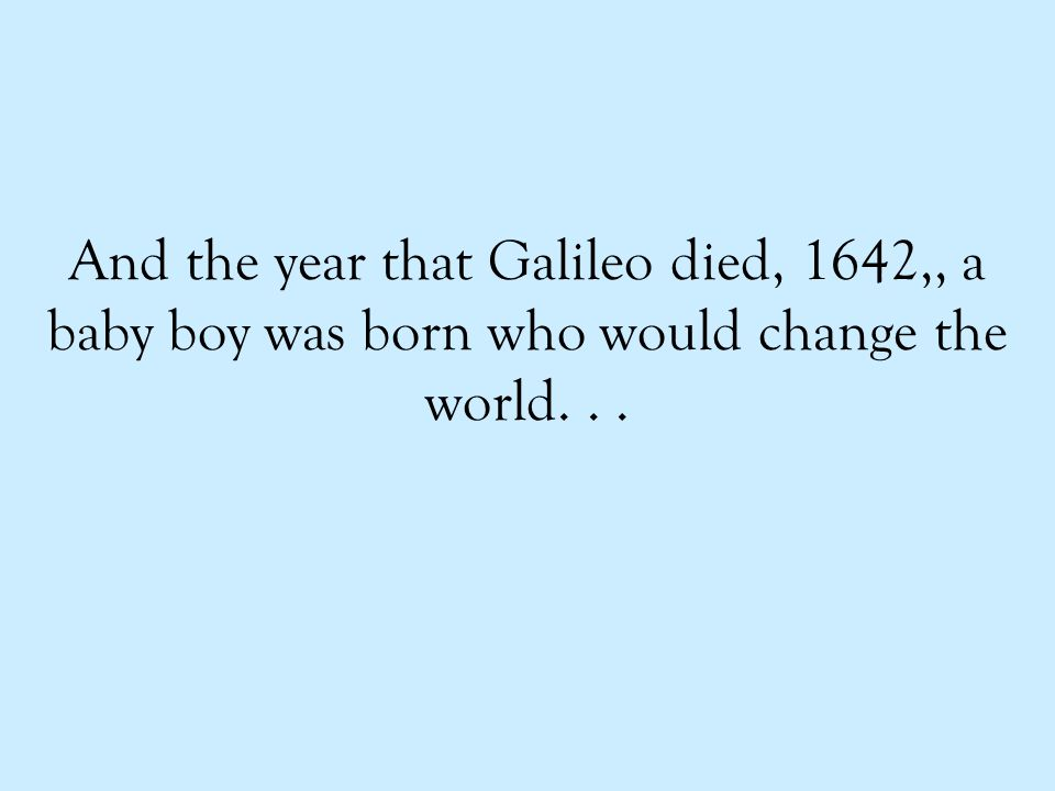 And the year that Galileo died, 1642,, a baby boy was born who would change the world...