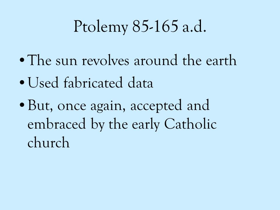 Ptolemy 85-165 a.d. The sun revolves around the earth Used fabricated data But, once again, accepted and embraced by the early Catholic church