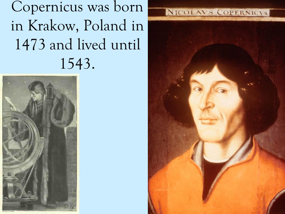 Copernicus was born in Krakow, Poland in 1473 and lived until 1543.