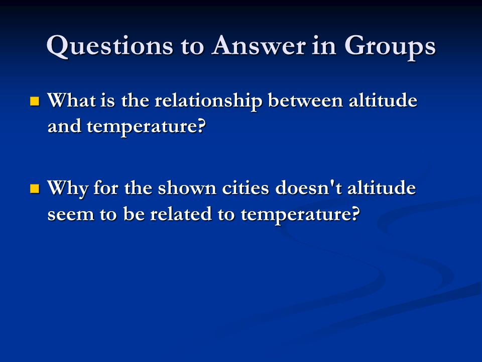 Questions to Answer in Groups What is the relationship between altitude and temperature.