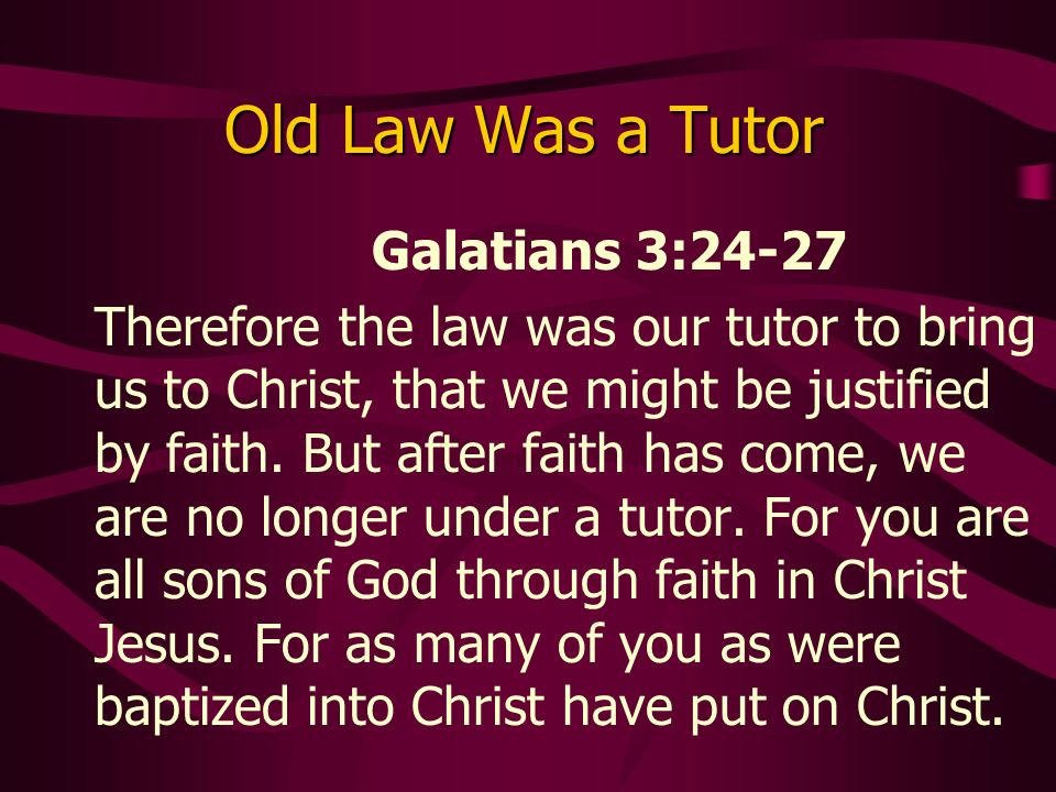 Old Law Was a Tutor Galatians 3:24-27 Therefore the law was our tutor to bring us to Christ, that we might be justified by faith.