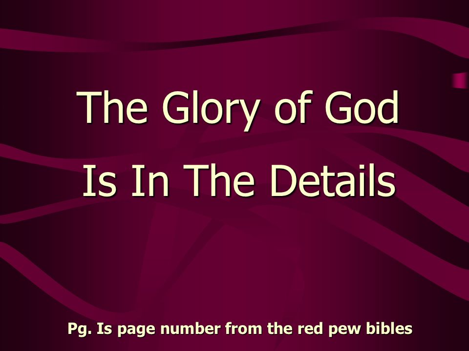 The Glory of God Is In The Details Pg. Is page number from the red pew bibles