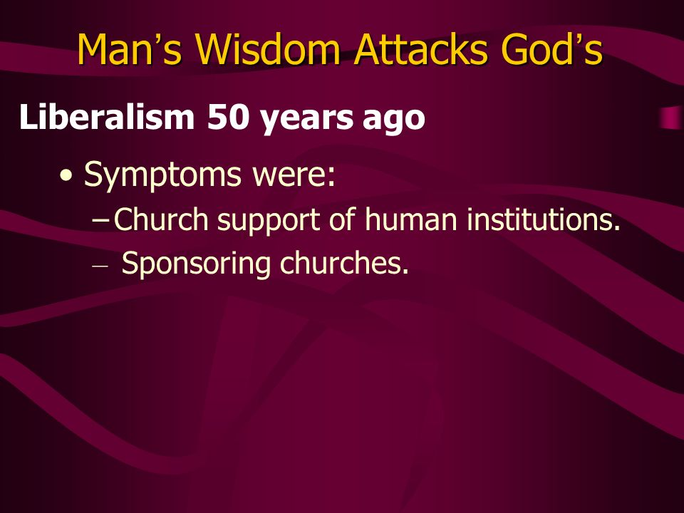 Man s Wisdom Attacks God s Liberalism 50 years ago Symptoms were: –Church support of human institutions.