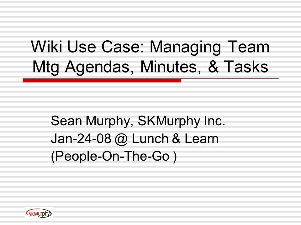 Wiki Use Case: Managing Team Mtg Agendas, Minutes, & Tasks Sean Murphy, SKMurphy Inc.