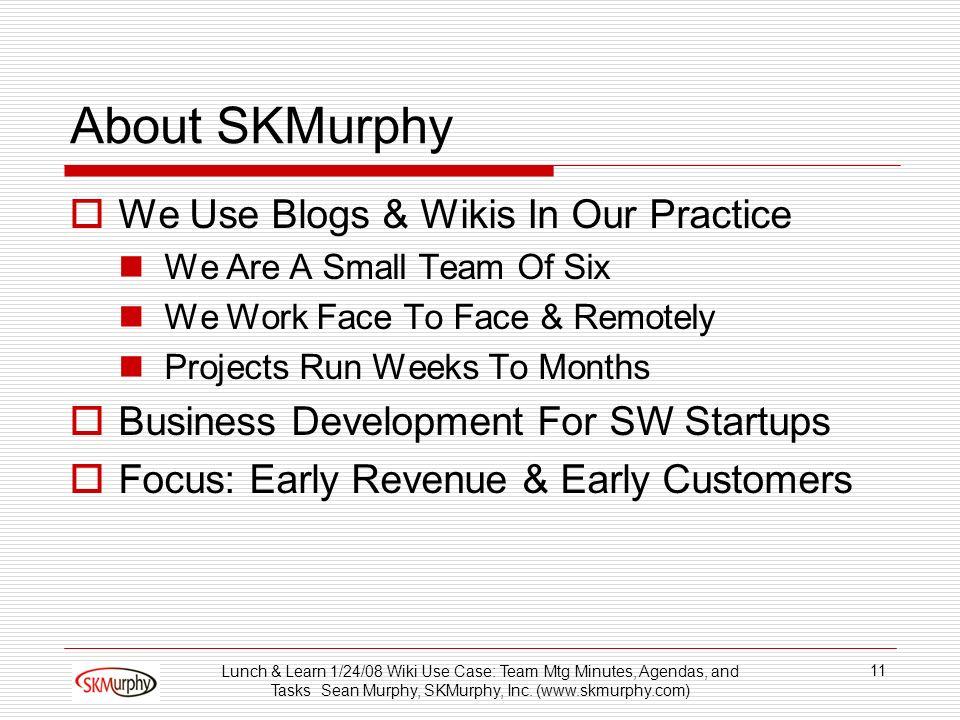 Lunch & Learn 1/24/08 Wiki Use Case: Team Mtg Minutes, Agendas, and Tasks Sean Murphy, SKMurphy, Inc. (www.skmurphy.com) 11 About SKMurphy We Use Blog