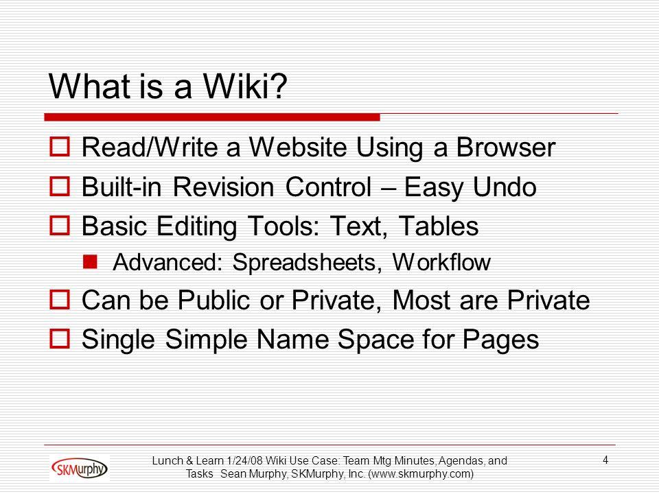 Lunch & Learn 1/24/08 Wiki Use Case: Team Mtg Minutes, Agendas, and Tasks Sean Murphy, SKMurphy, Inc. (www.skmurphy.com) 4 What is a Wiki? Read/Write