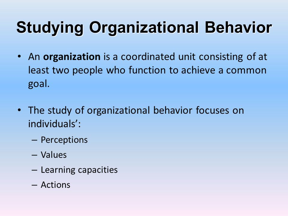 Organizational Behavior A field of study that investigates the impact that individuals, groups, and structure have on behavior within organizations, for the purpose of applying such knowledge toward improving an organizations effectiveness.