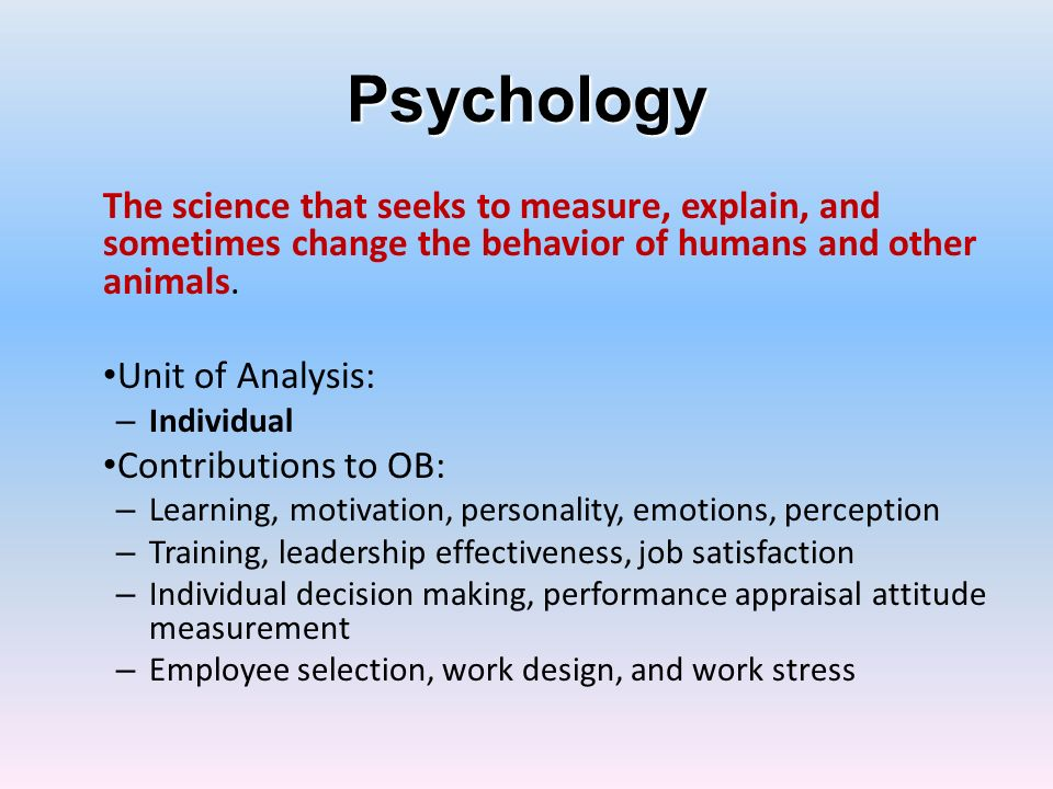 Sociology Unit of Analysis: -- Organizational System Contributions to OB: – Group dynamics – Work teams – Communication – Power – Conflict – Intergroup behavior -- Group – Formal organization theory – Organizational technology – Organizational change – Organizational culture The study of people in relation to their fellow human beings.